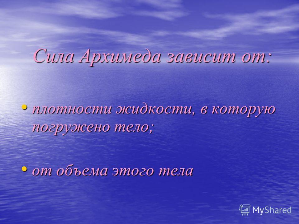 Сила Архимеда зависит от: плотности жидкости, в которую погружено тело; плотности жидкости, в которую погружено тело; от объема этого тела от объема этого тела
