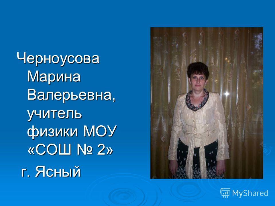 Черноусова Марина Валерьевна, учитель физики МОУ «СОШ 2» г. Ясный г. Ясный