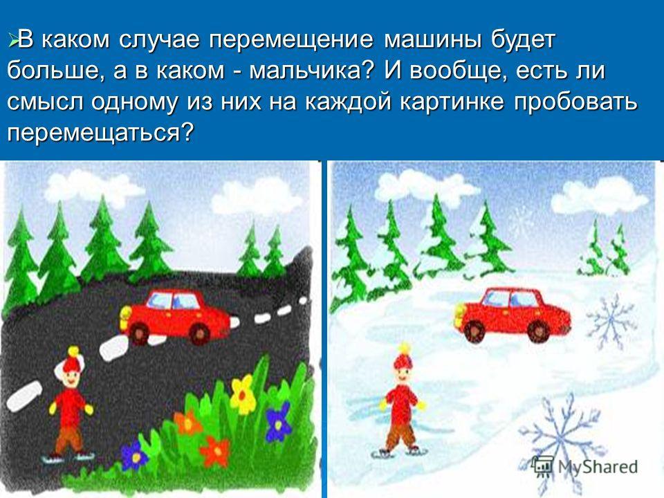 В каком случае перемещение машины будет больше, а в каком - мальчика? И вообще, есть ли смысл одному из них на каждой картинке пробовать перемещаться? В каком случае перемещение машины будет больше, а в каком - мальчика? И вообще, есть ли смысл одном