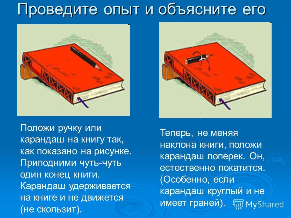 Проведите опыт и объясните его Положи ручку или карандаш на книгу так, как показано на рисунке. Приподними чуть-чуть один конец книги. Карандаш удерживается на книге и не движется (не скользит). Теперь, не меняя наклона книги, положи карандаш поперек