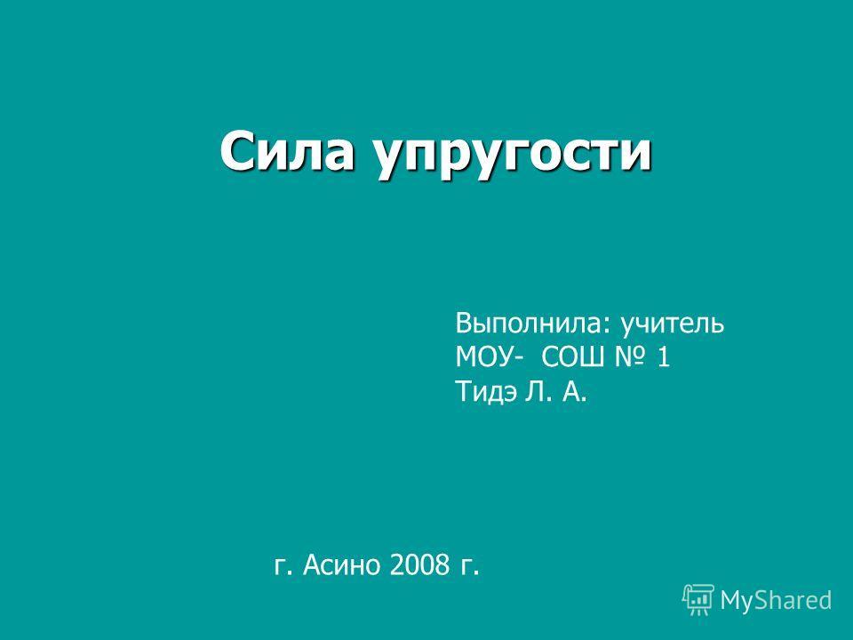 Сила упругости Выполнила: учитель МОУ- СОШ 1 Тидэ Л. А. г. Асино 2008 г.