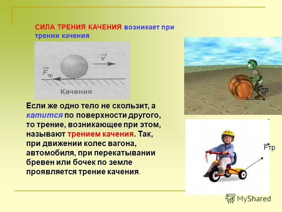 Если же одно тело не скользит, а катится по поверхности другого, то трение, возникающее при этом, называют трением качения. Так, при движении колес вагона, автомобиля, при перекатывании бревен или бочек по земле проявляется трение качения. СИЛА ТРЕН