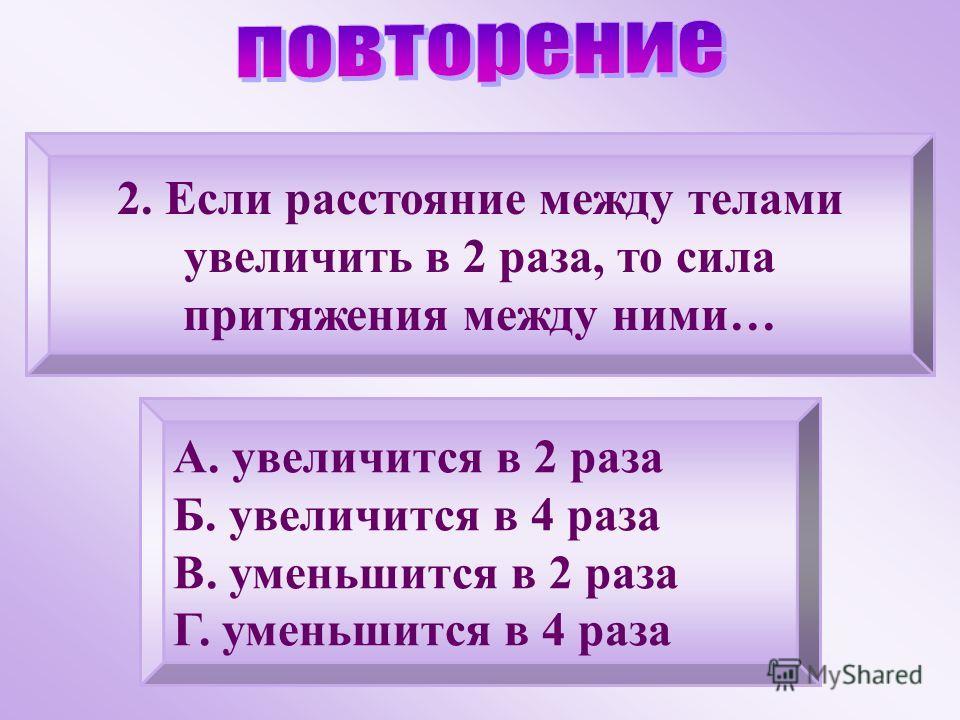 2. Если расстояние между телами увеличить в 2 раза, то сила притяжения между ними… А. увеличится в 2 раза Б. увеличится в 4 раза В. уменьшится в 2 раза Г. уменьшится в 4 раза