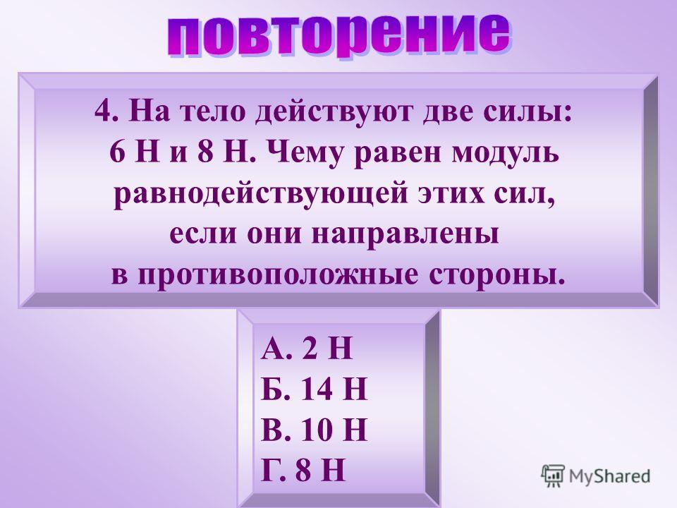 4. На тело действуют две силы: 6 Н и 8 Н. Чему равен модуль равнодействующей этих сил, если они направлены в противоположные стороны. А. 2 Н Б. 14 Н В. 10 Н Г. 8 Н