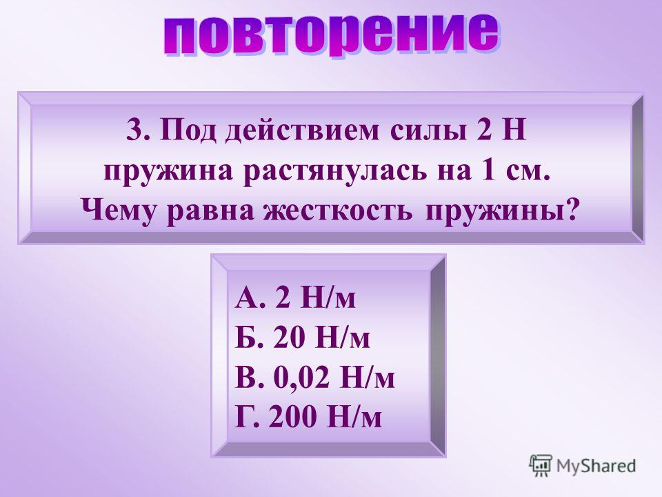 3. Под действием силы 2 Н пружина растянулась на 1 см. Чему равна жесткость пружины? А. 2 Н/м Б. 20 Н/м В. 0,02 Н/м Г. 200 Н/м