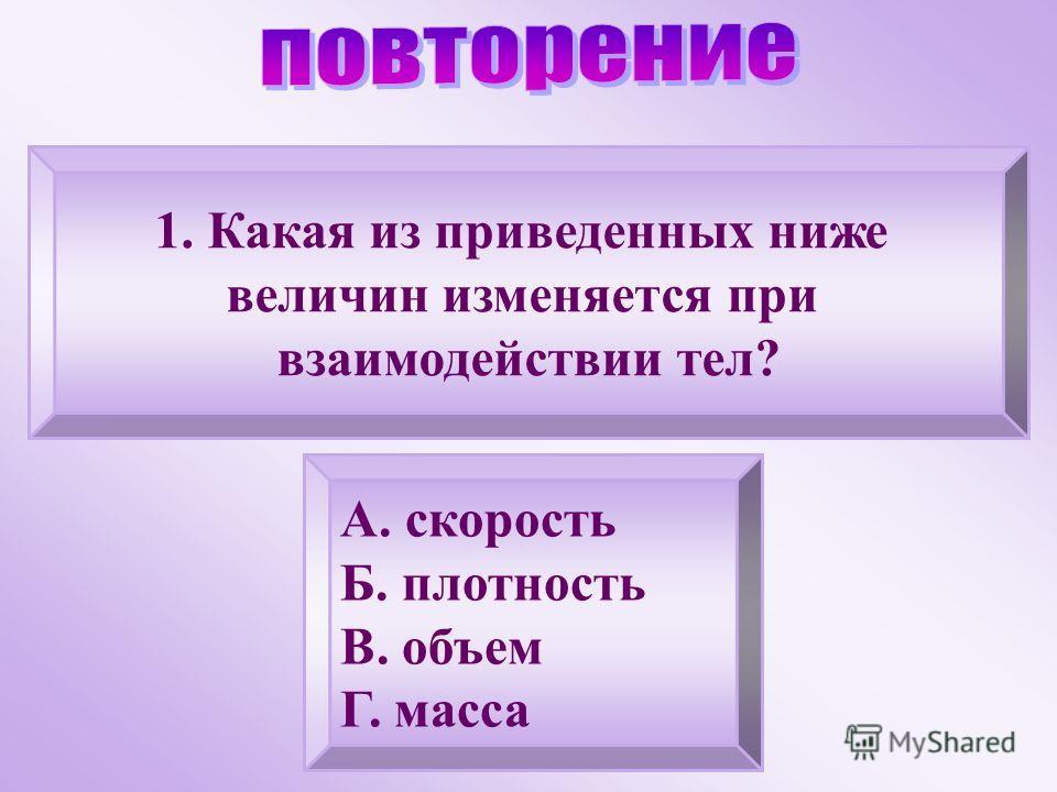 1.Какая из приведенных ниже величин изменяется при взаимодействии тел? А. скорость Б. плотность В. объем Г. масса