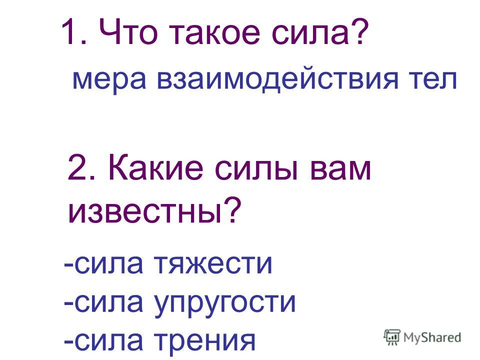 1. Что такое сила? мера взаимодействия тел 2. Какие силы вам известны? -сила тяжести -сила упругости -сила трения