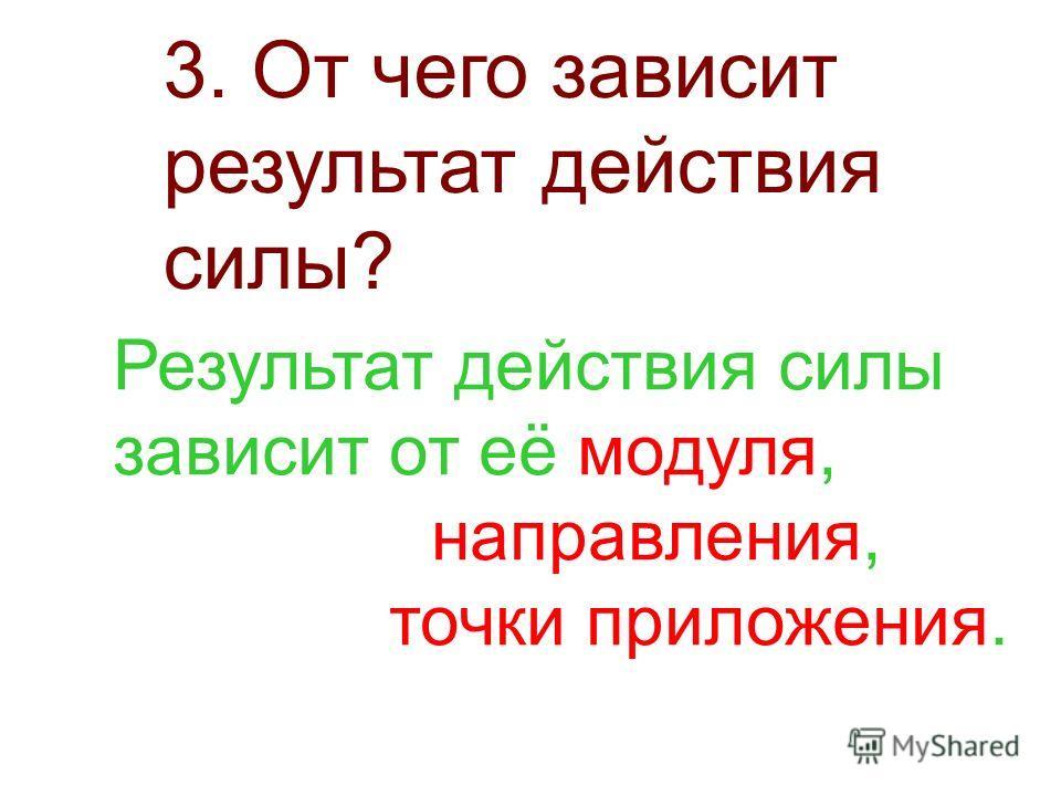 3. От чего зависит результат действия силы? Результат действия силы зависит от её модуля, направления, точки приложения.