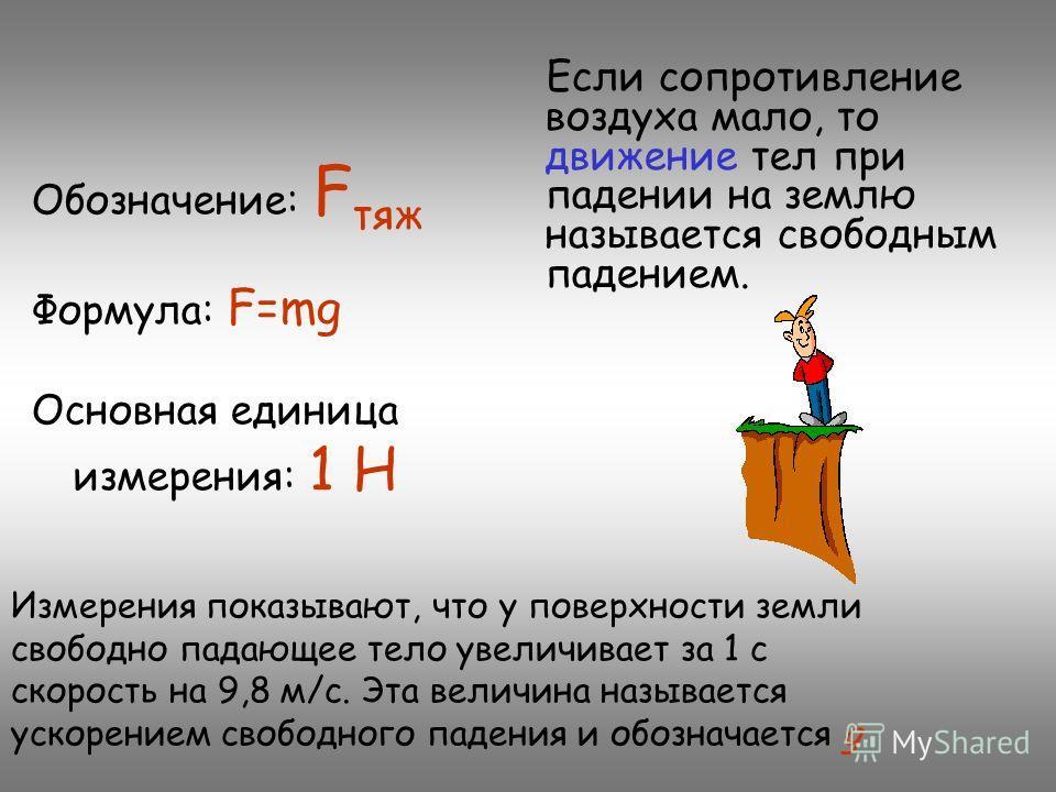Если сопротивление воздуха мало, то движение тел при падении на землю называется свободным падением. Обозначение: F тяж Формула: F=mg Основная единица измерения: 1 Н Измерения показывают, что у поверхности земли свободно падающее тело увеличивает за