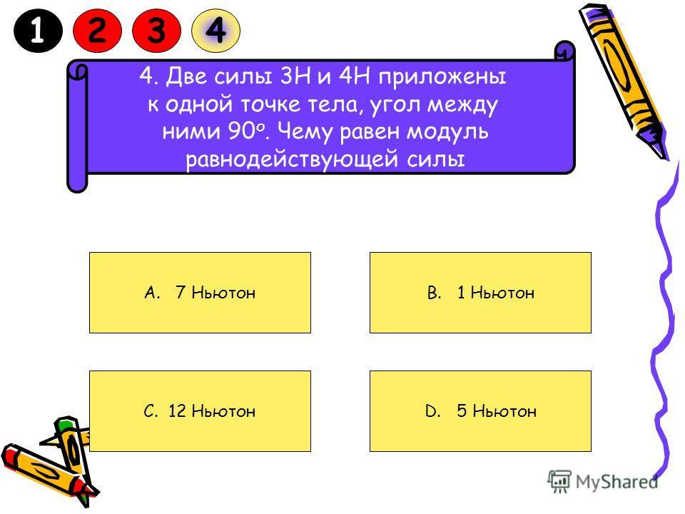 4. Две силы 3Н и 4Н приложены к одной точке тела, угол между ними 90 о. Чему равен модуль равнодействующей силы A. 7 Ньютон C. 12 Ньютон D. 5 Ньютон B. 1 Ньютон 1234