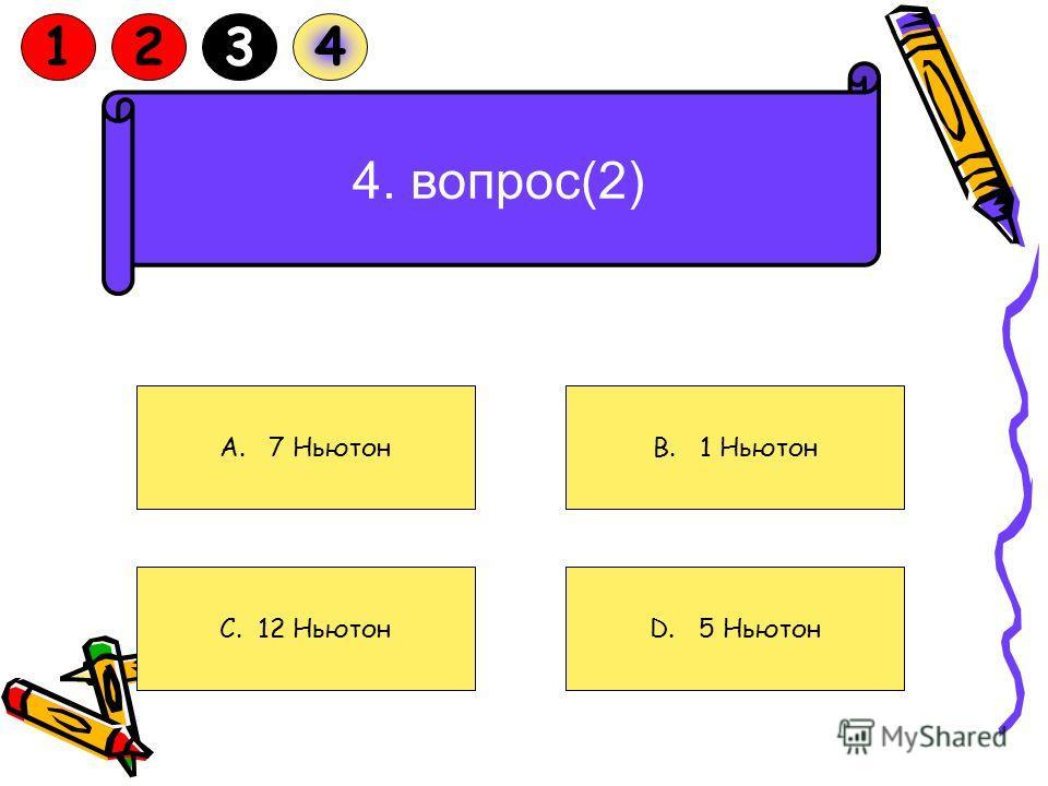 4. Две силы 3Н и 4Н приложены к одной точке тела, угол между ними 90 о. Чему равен модуль равнодействующей силы A. 7 Ньютон C. 12 НьютонD. 5 Ньютон B. 1 Ньютон 1234