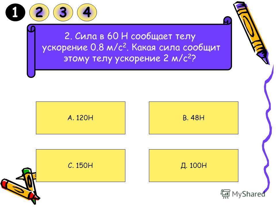 1. С каким ускорением движется тележка массой 40 кг под действием силы 20 Н? A. 2 м/с C. 2 м/с 2 D. 0.5 м/с B. 0.5 м/с 2 1234