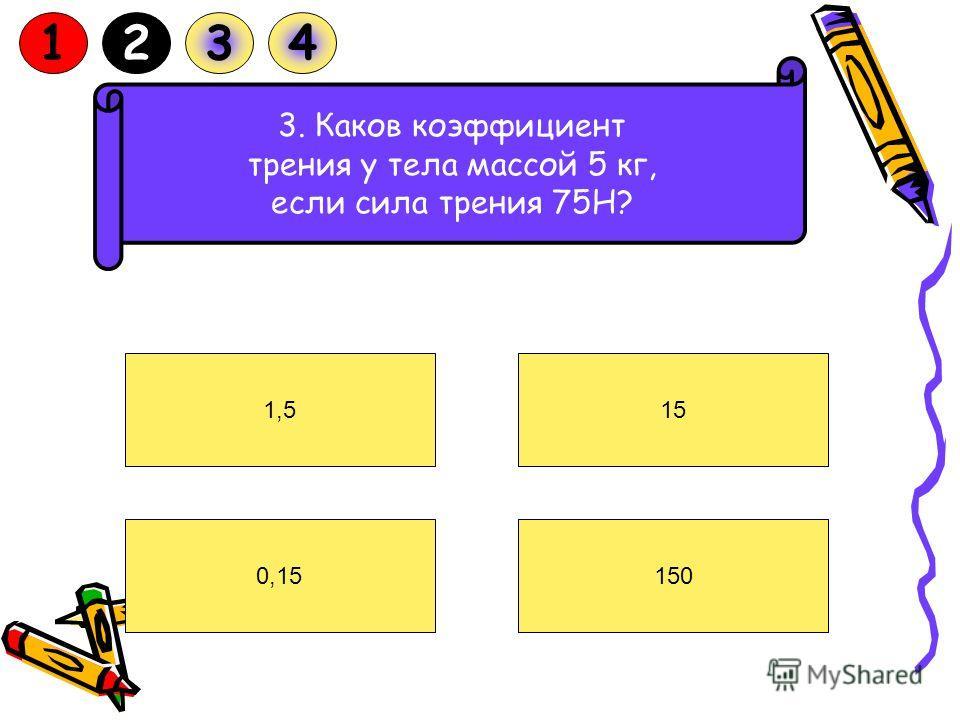 3. Каков коэффициент трения у тела массой 5 кг, если сила трения 75Н? 1,5 0,15150 15 1234