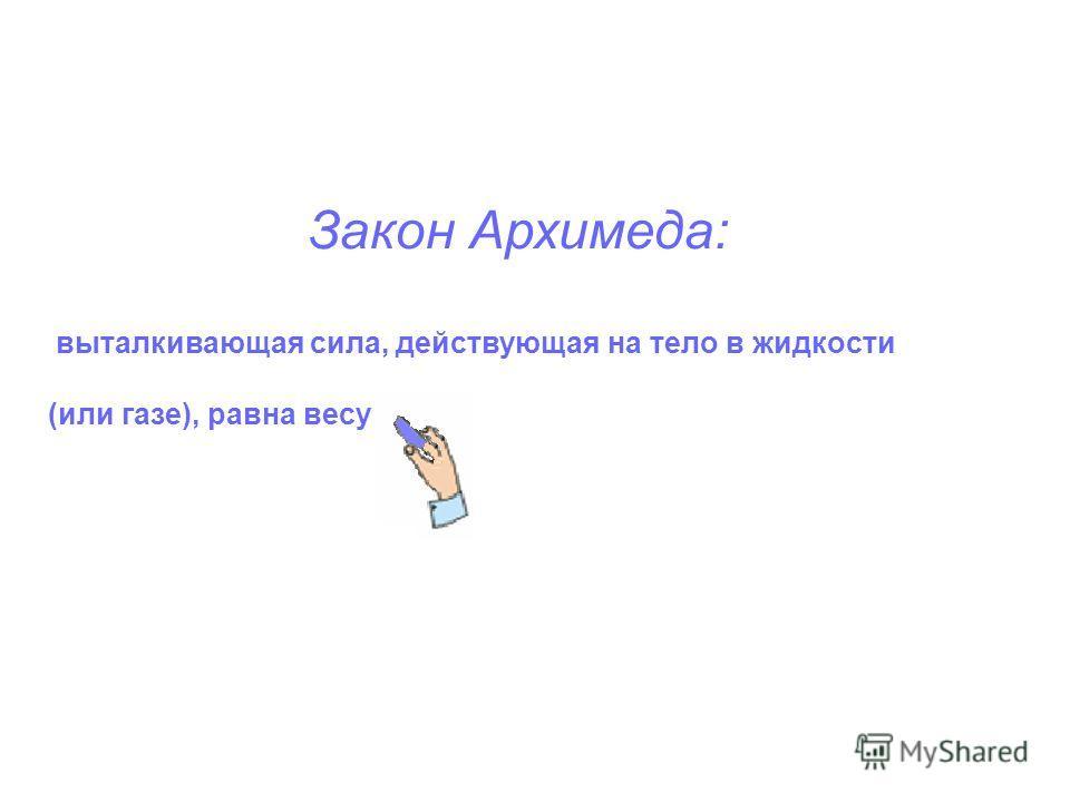 Закон Архимеда: выталкивающая сила, действующая на тело в жидкости (или газе), равна весу
