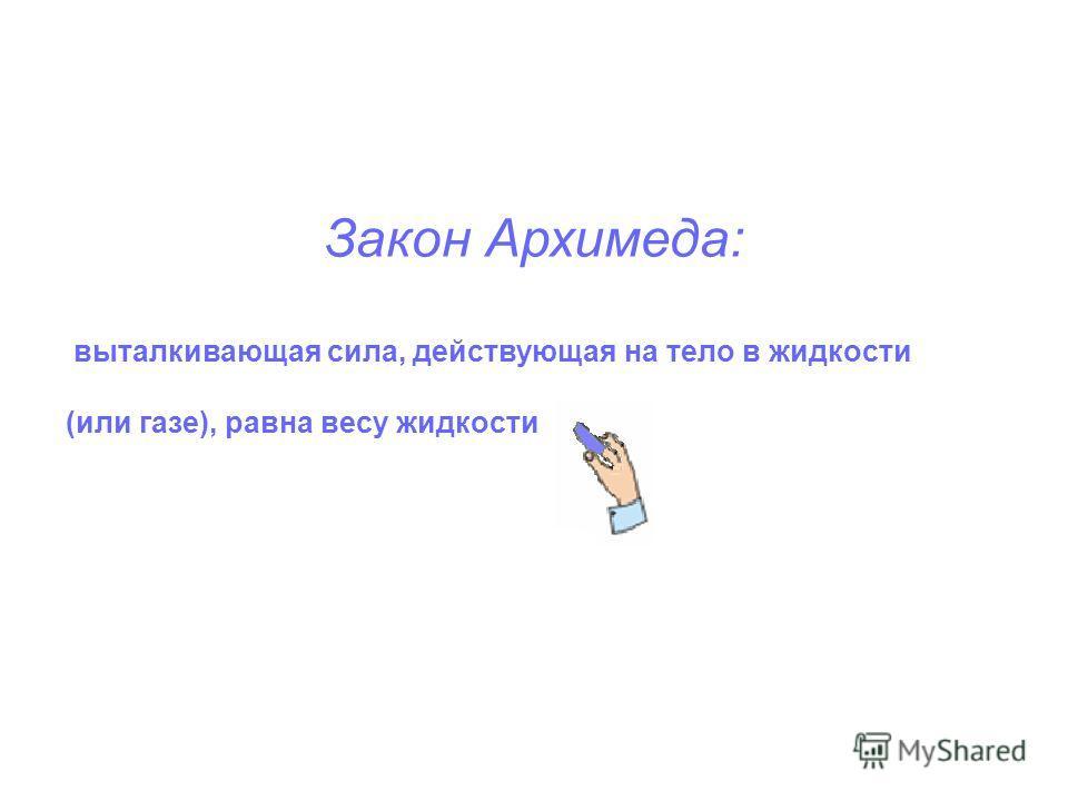 Закон Архимеда: выталкивающая сила, действующая на тело в жидкости (или газе), равна весу жидкости