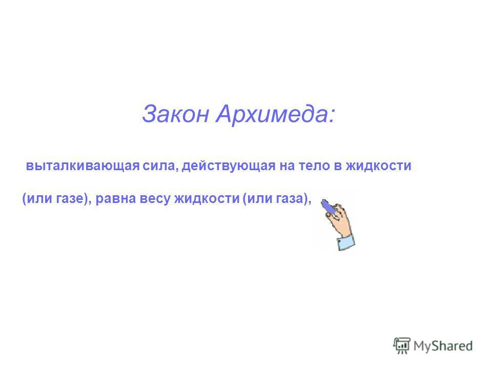 Закон Архимеда: выталкивающая сила, действующая на тело в жидкости (или газе), равна весу жидкости (или газа),