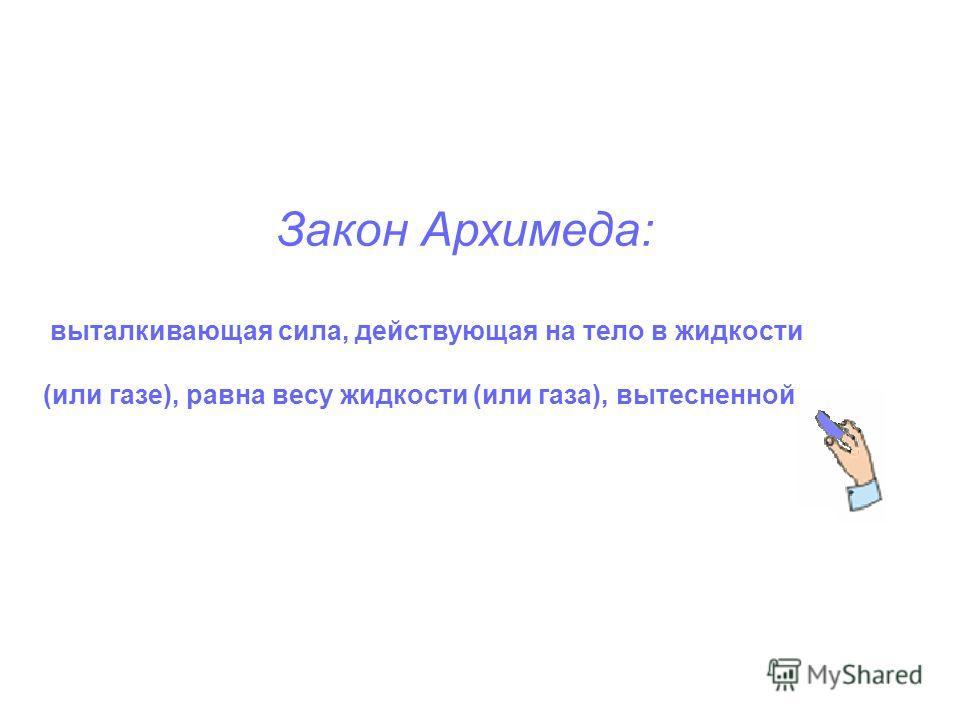 Закон Архимеда: выталкивающая сила, действующая на тело в жидкости (или газе), равна весу жидкости (или газа), вытесненной