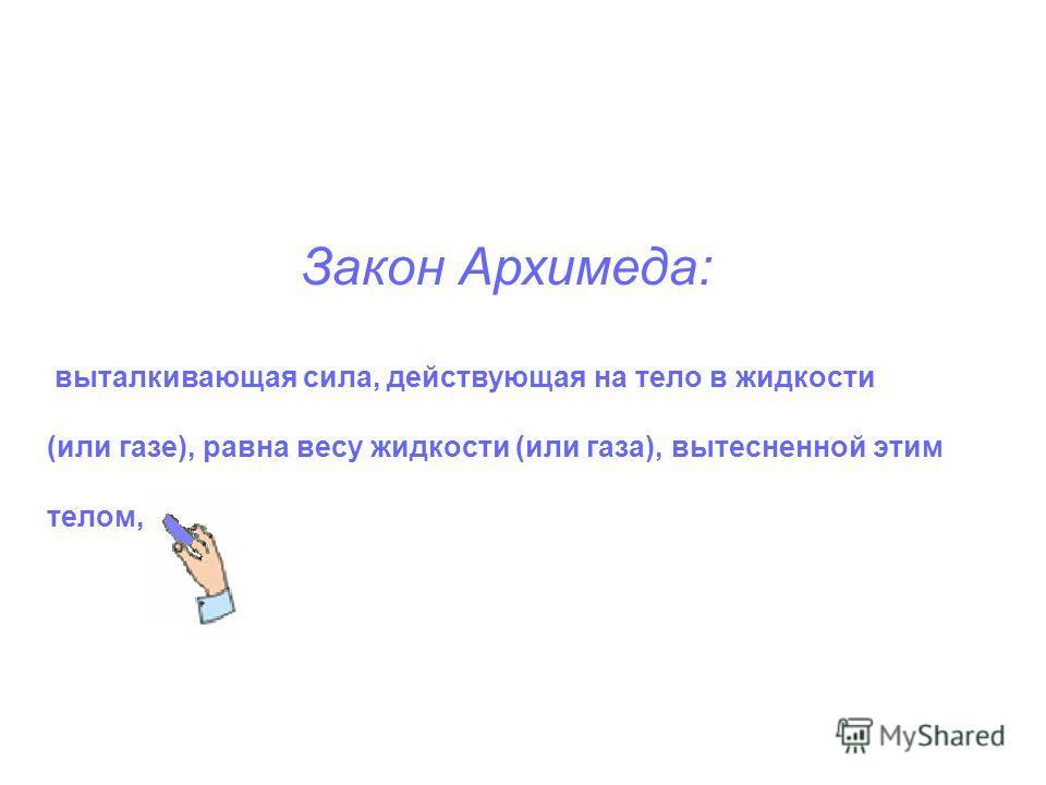Закон Архимеда: выталкивающая сила, действующая на тело в жидкости (или газе), равна весу жидкости (или газа), вытесненной этим телом,
