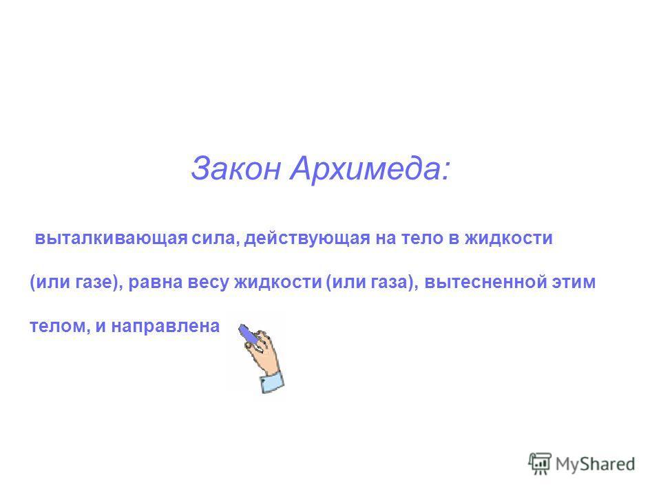 Закон Архимеда: выталкивающая сила, действующая на тело в жидкости (или газе), равна весу жидкости (или газа), вытесненной этим телом, и направлена