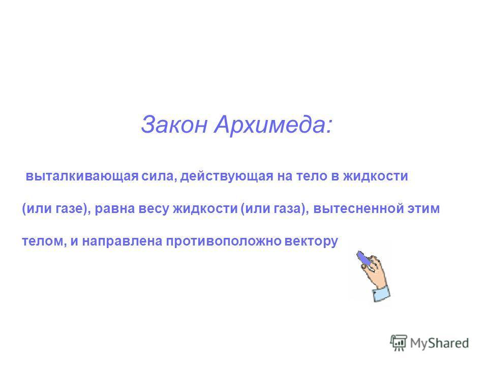 Закон Архимеда: выталкивающая сила, действующая на тело в жидкости (или газе), равна весу жидкости (или газа), вытесненной этим телом, и направлена противоположно вектору