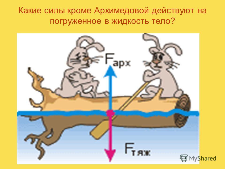 Какие силы кроме Архимедовой действуют на погруженное в жидкость тело?