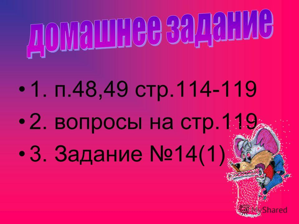 1. п.48,49 стр.114-119 2. вопросы на стр.119 3. Задание 14(1)