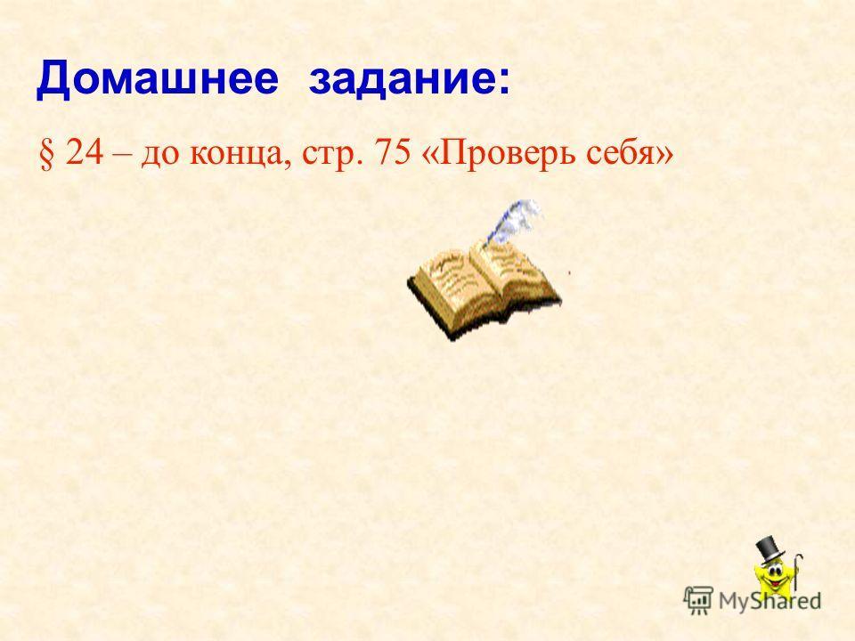 Домашнее задание: § 24 – до конца, стр. 75 «Проверь себя»