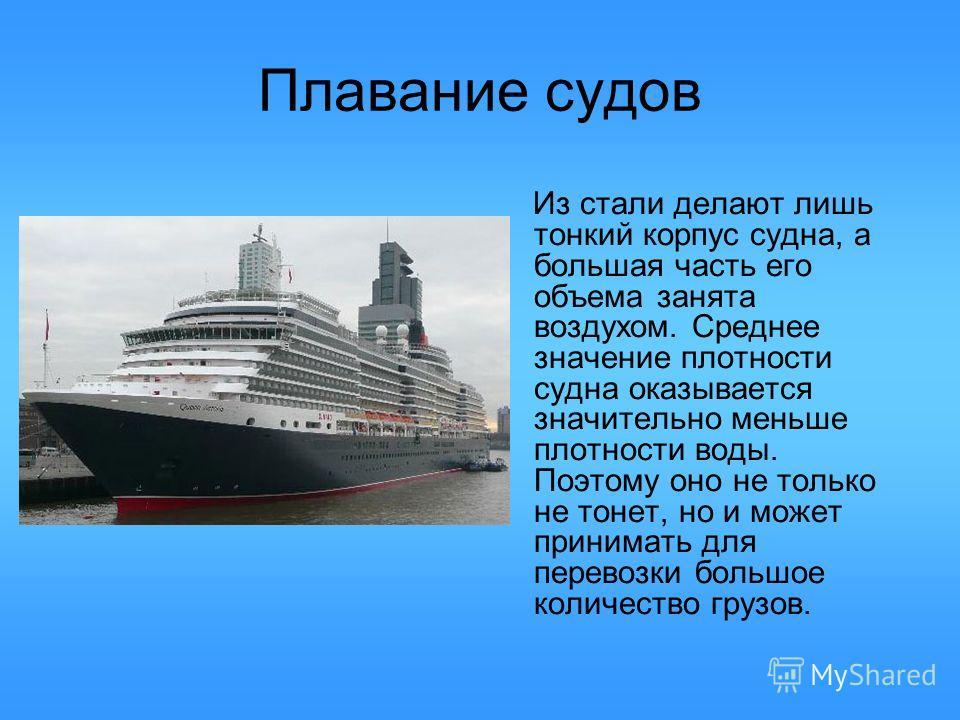 Плавание судов Из стали делают лишь тонкий корпус судна, а большая часть его объема занята воздухом. Среднее значение плотности судна оказывается значительно меньше плотности воды. Поэтому оно не только не тонет, но и может принимать для перевозки бо
