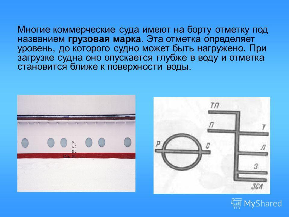 Многие коммерческие суда имеют на борту отметку под названием грузовая марка. Эта отметка определяет уровень, до которого судно может быть нагружено. При загрузке судна оно опускается глубже в воду и отметка становится ближе к поверхности воды.