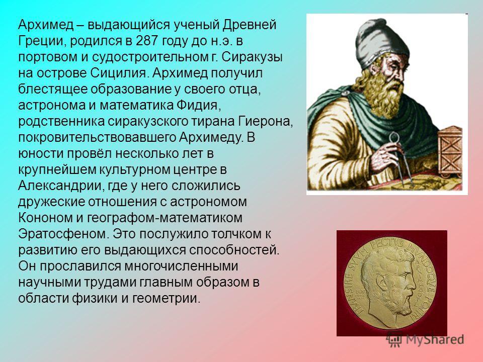 Архимед – выдающийся ученый Древней Греции, родился в 287 году до н.э. в портовом и судостроительном г. Сиракузы на острове Сицилия. Архимед получил блестящее образование у своего отца, астронома и математика Фидия, родственника сиракузского тирана Г