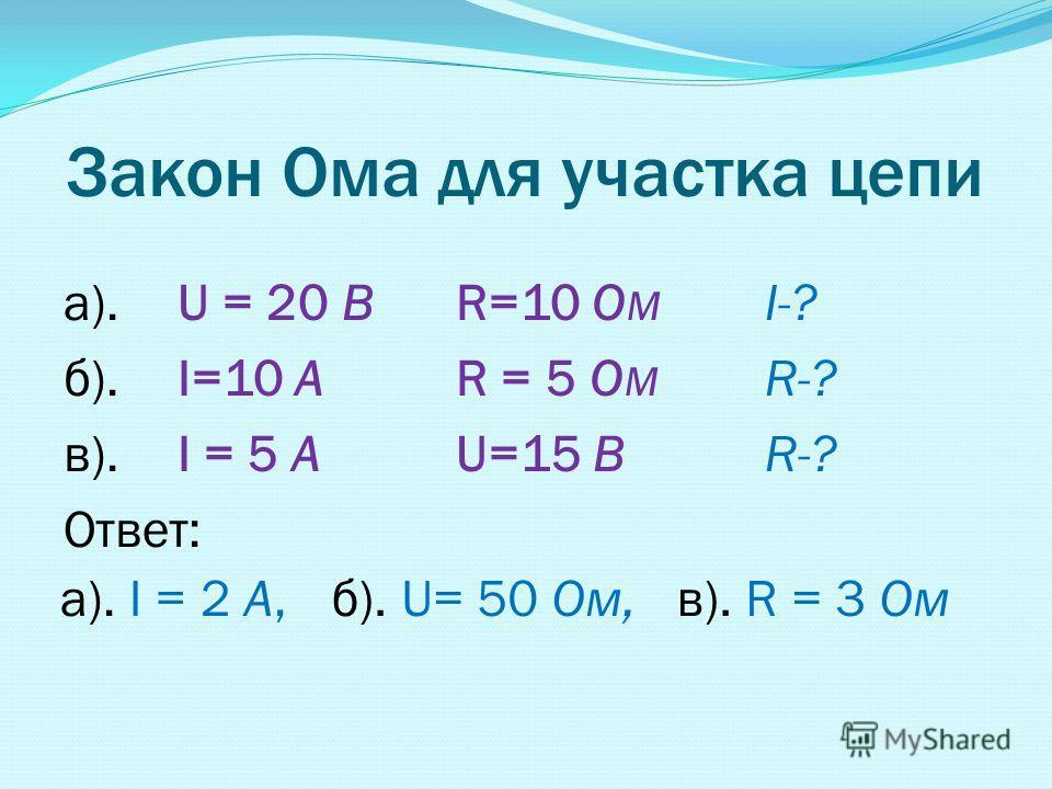 Закон Ома для участка цепи а). U = 20 BR=10 O M I-? б). I=10 A R = 5 O M R-? в). I = 5 A U=15 BR-? Ответ: а). I = 2 А, б). U= 50 Ом, в). R = 3 Ом