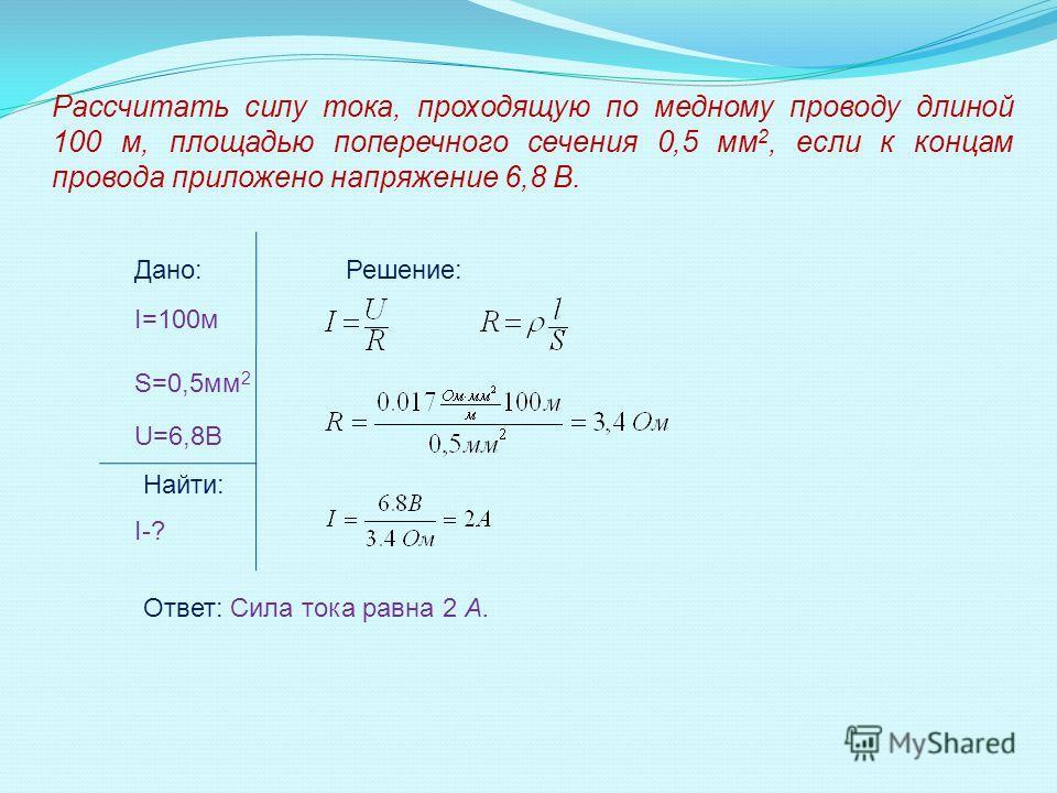 Рассчитать силу тока, проходящую по медному проводу длиной 100 м, площадью поперечного сечения 0,5 мм 2, если к концам провода приложено напряжение 6,8 B. Дано:Решение: I=100м S=0,5мм 2 U=6,8В I-? Найти: Ответ: Сила тока равна 2 А.