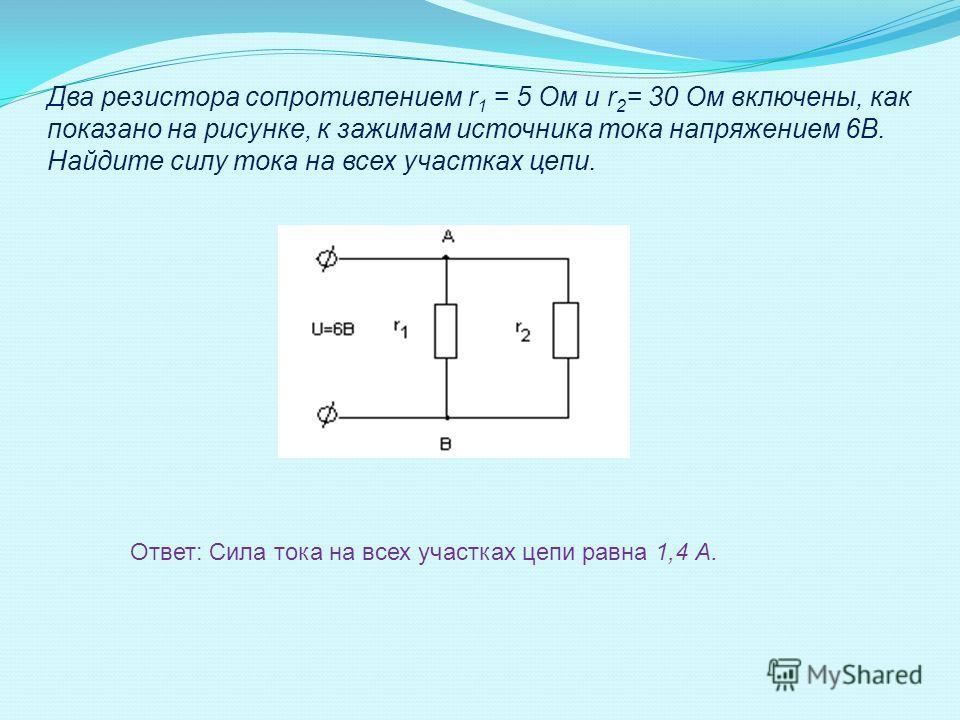 Два резистора сопротивлением r 1 = 5 Ом и r 2 = 30 Ом включены, как показано на рисунке, к зажимам источника тока напряжением 6В. Найдите силу тока на всех участках цепи. Ответ: Сила тока на всех участках цепи равна 1,4 А.