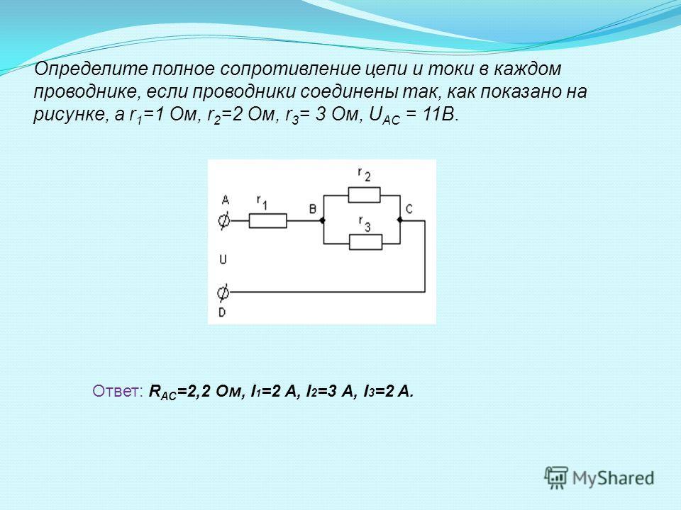 Определите полное сопротивление цепи и токи в каждом проводнике, если проводники соединены так, как показано на рисунке, а r 1 =1 Ом, r 2 =2 Ом, r 3 = 3 Ом, U AC = 11В. Ответ: R АС =2,2 Ом, I 1 =2 A, I 2 =3 А, I 3 =2 A.