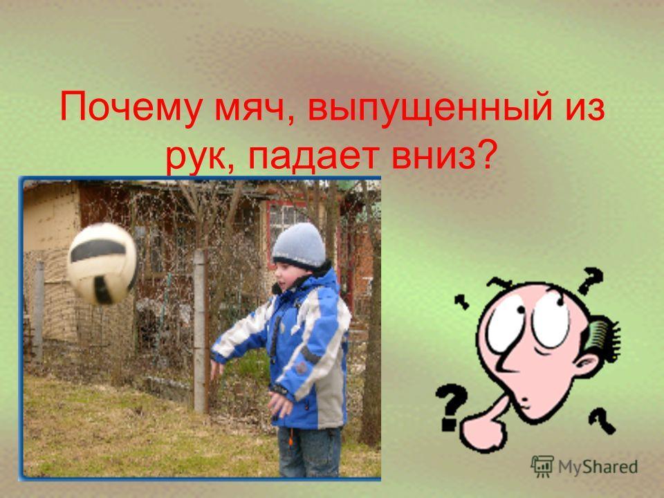 Почему мяч, выпущенный из рук, падает вниз?
