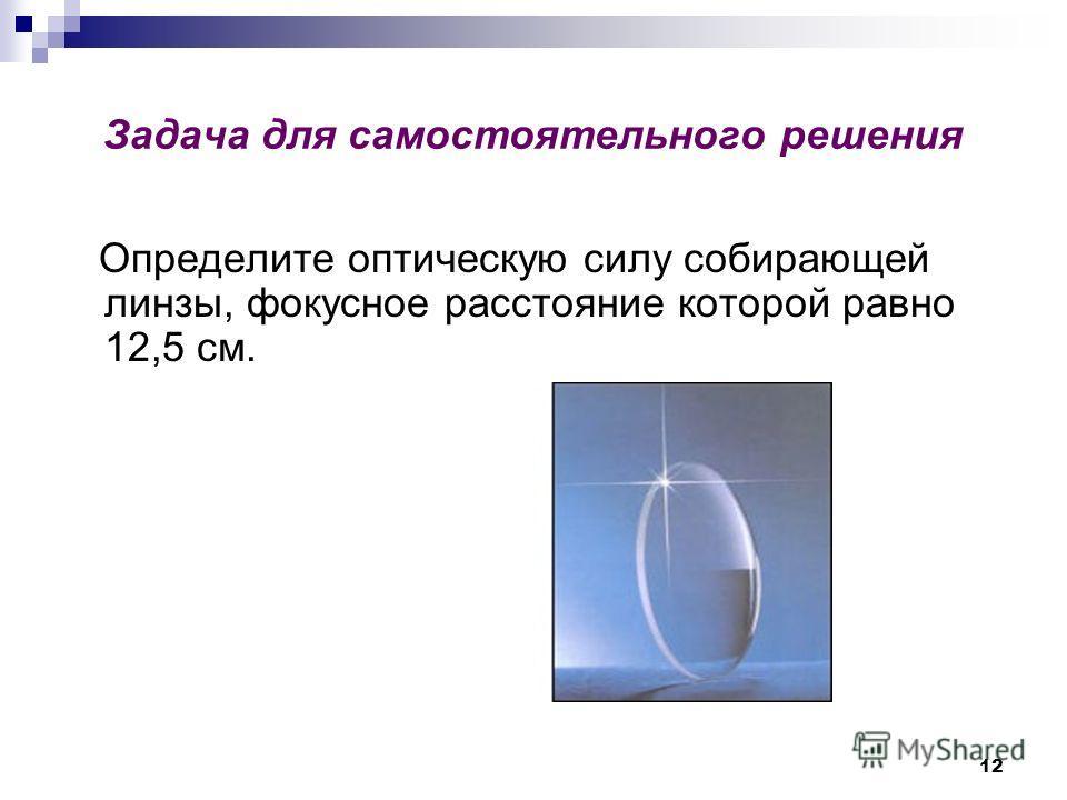 12 Задача для самостоятельного решения Определите оптическую силу собирающей линзы, фокусное расстояние которой равно 12,5 см.