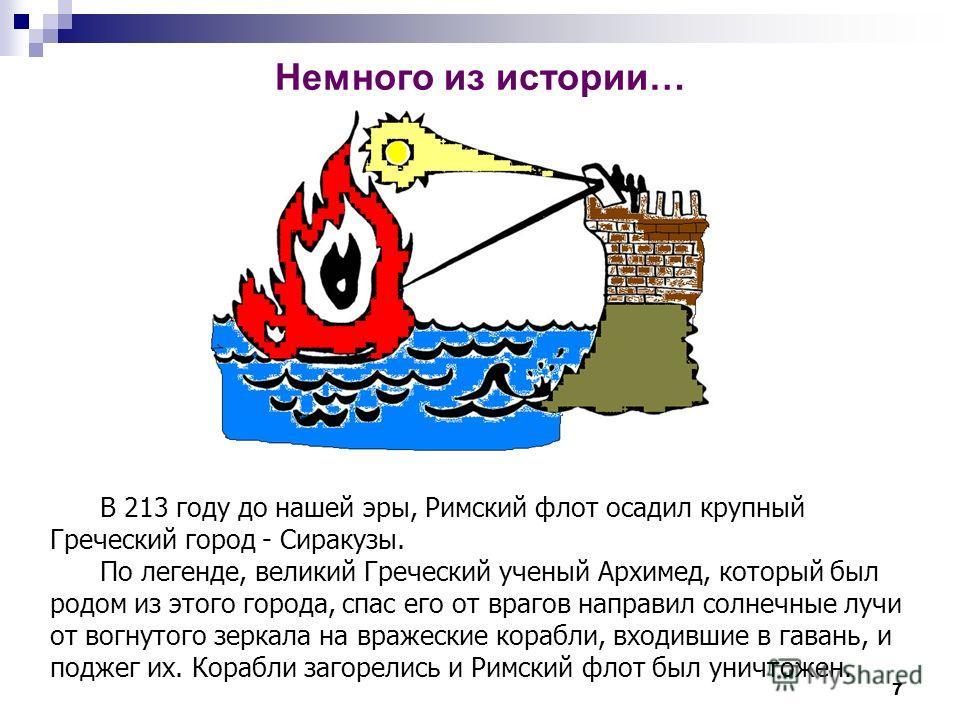 7 В 213 году до нашей эры, Римский флот осадил крупный Греческий город - Сиракузы. По легенде, великий Греческий ученый Архимед, который был родом из этого города, спас его от врагов направил солнечные лучи от вогнутого зеркала на вражеские корабли,