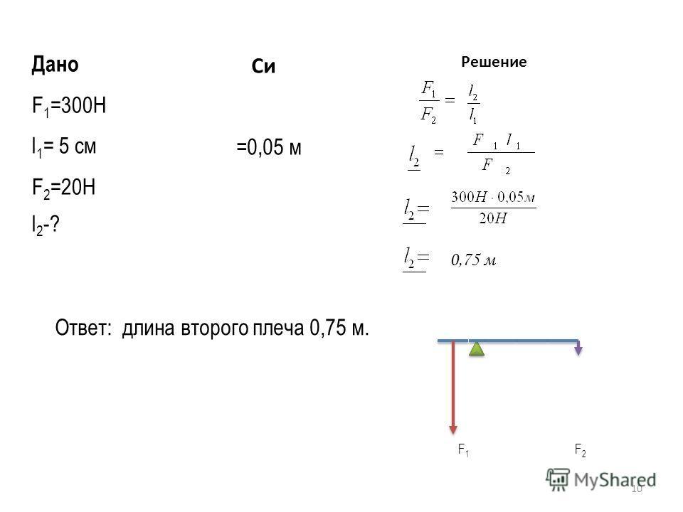 10 Дано F 1 =300Н l 1 = 5 см F 2 =20Н Си =0,05 м Решение l 2 -? 0,75 м Ответ: длина второго плеча 0,75 м. F 1 F 2