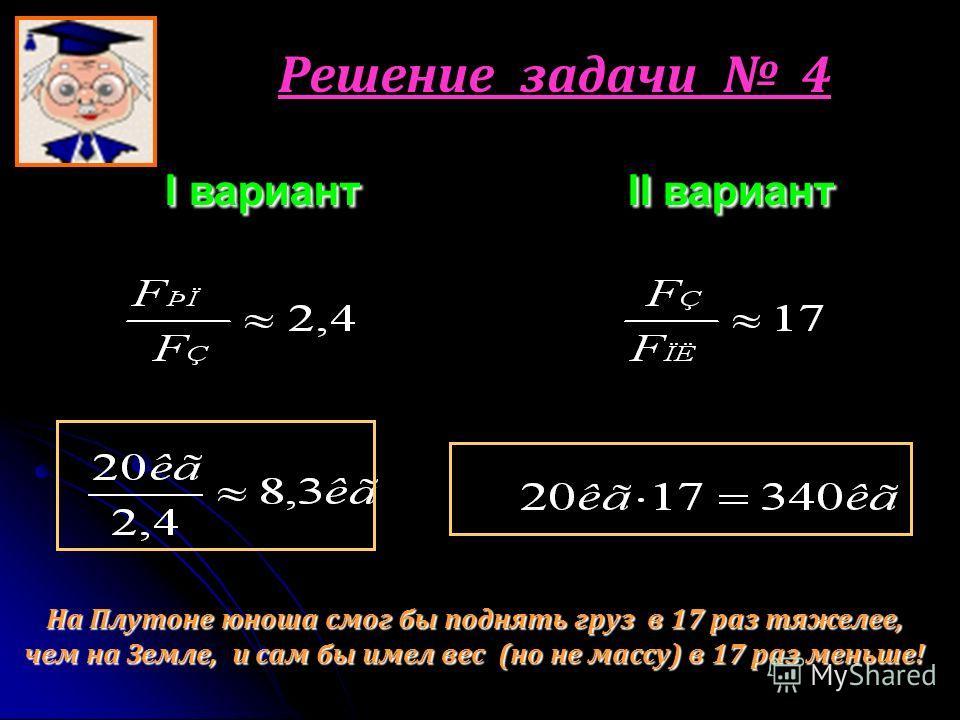 Решение задачи 4 I вариант I II вариант На Плутоне юноша смог бы поднять груз в 17 раз тяжелее, чем на Земле, и сам бы имел вес (но не массу) в 17 раз меньше!