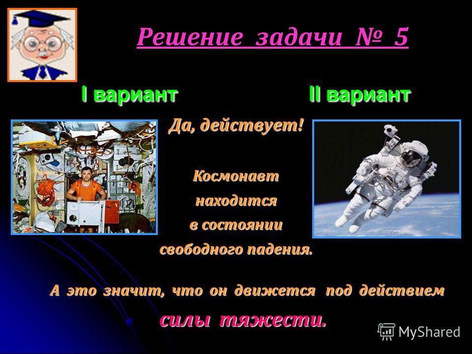 Решение задачи 5 I вариант I II вариант Да, действует! Космонавтнаходится в состоянии свободного падения. А это значит, что он движется под действием силы тяжести.