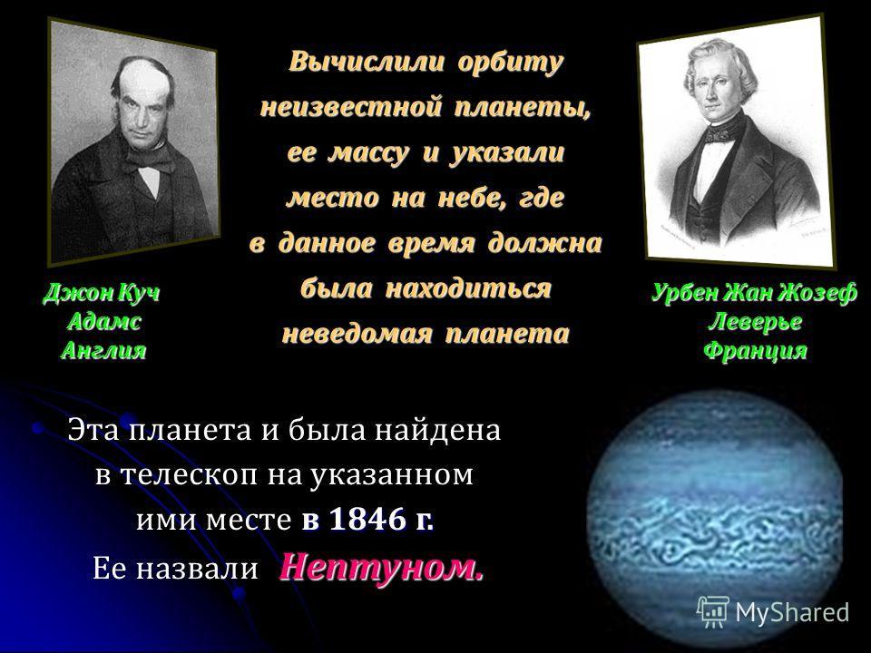 Джон Куч АдамсАнглия Урбен Жан Жозеф ЛеверьеФранция Вычислили орбиту неизвестной планеты, ее массу и указали место на небе, где в данное время должна была находиться неведомая планета в 1846 г. Эта планета и была найдена в телескоп на указанном ими м