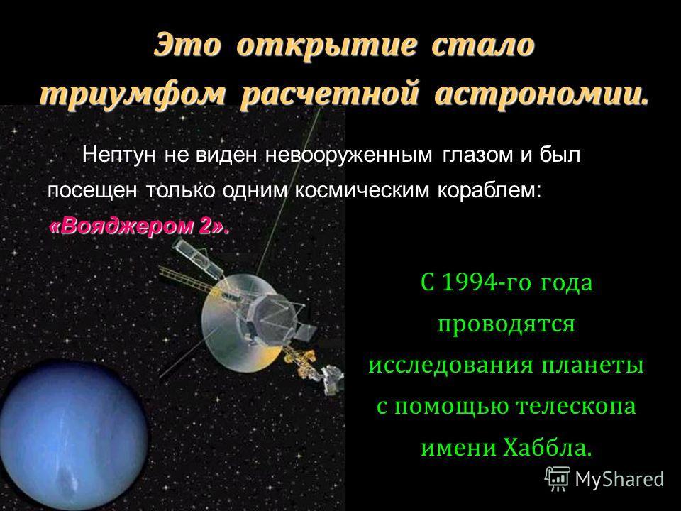 Это открытие стало триумфом расчетной астрономии. «Вояджером 2». Нептун не виден невооруженным глазом и был посещен только одним космическим кораблем: «Вояджером 2». С 1994-го года проводятся исследования планеты с помощью телескопа имени Хаббла.