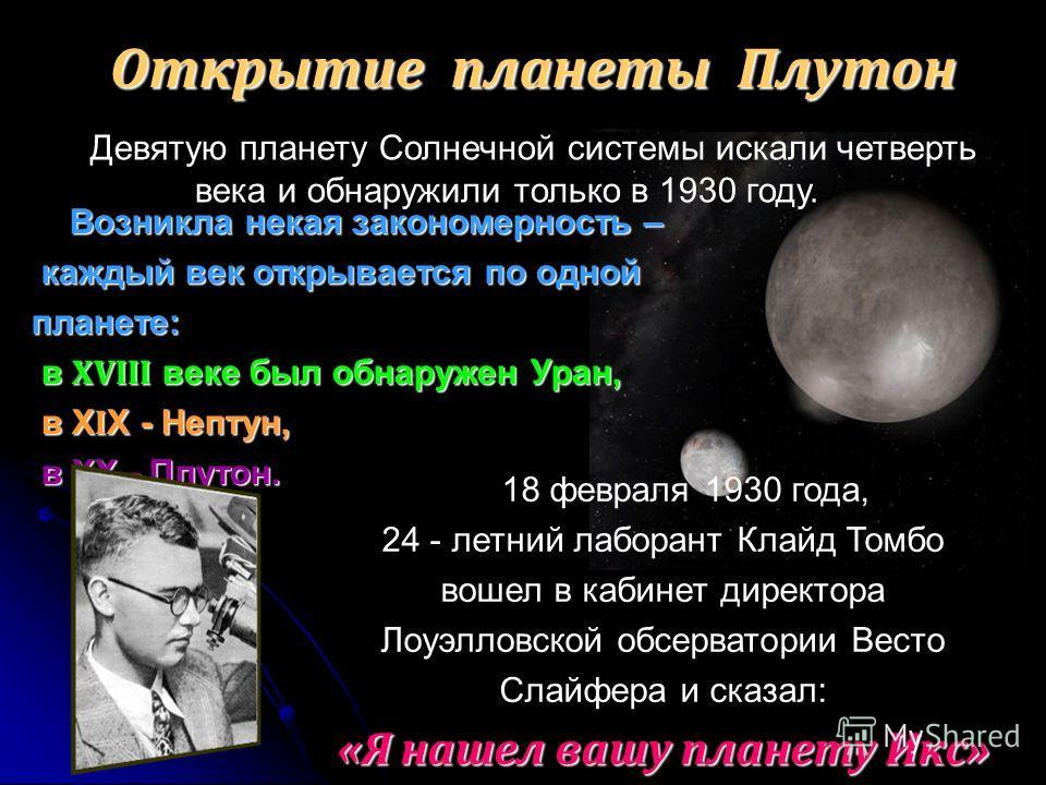 Открытие планеты Плутон Девятую планету Солнечной системы искали четверть века и обнаружили только в 1930 году. Возникла некая закономерность – каждый век открывается по одной планете: каждый век открывается по одной планете: в ХVIII веке был обнаруж