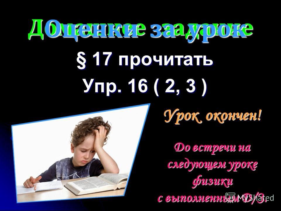 Домашнее задание § 17 прочитать Упр. 16 ( 2, 3 ) Урок окончен! До встречи на следующем уроке физики с выполненным Д/З. Оценки за урок