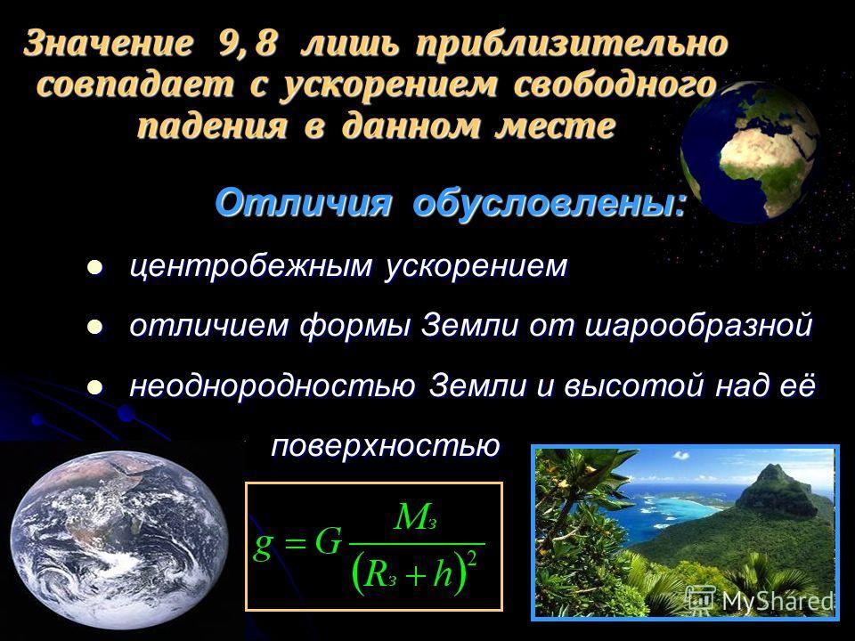 Отличия обусловлены: Отличия обусловлены: центробежным ускорением центробежным ускорением отличием формы Земли от шарообразной отличием формы Земли от шарообразной неоднородностью Земли и высотой над её неоднородностью Земли и высотой над её поверхно