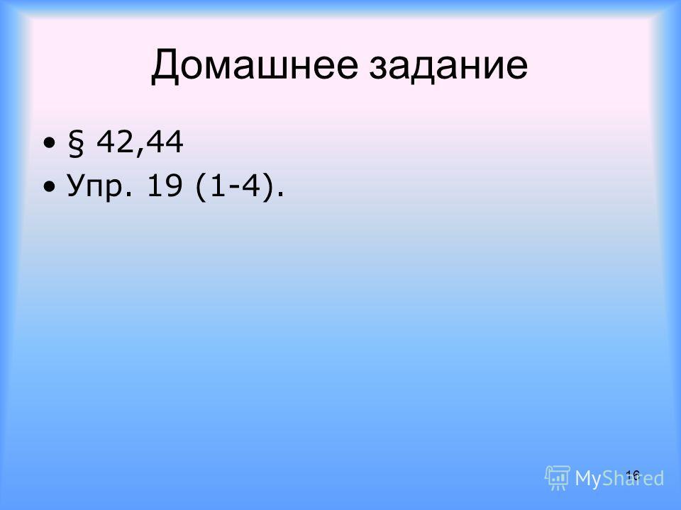 Домашнее задание § 42,44 Упр. 19 (1-4). 16