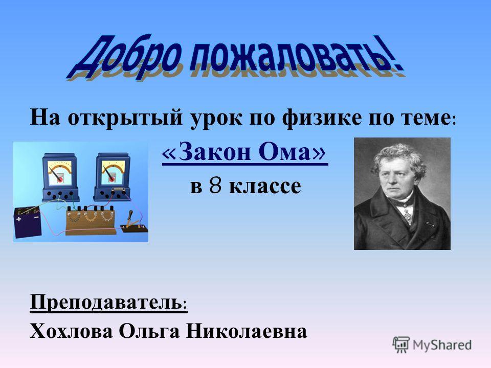 На открытый урок по физике по теме : « Закон Ома » в 8 классе Преподаватель : Хохлова Ольга Николаевна