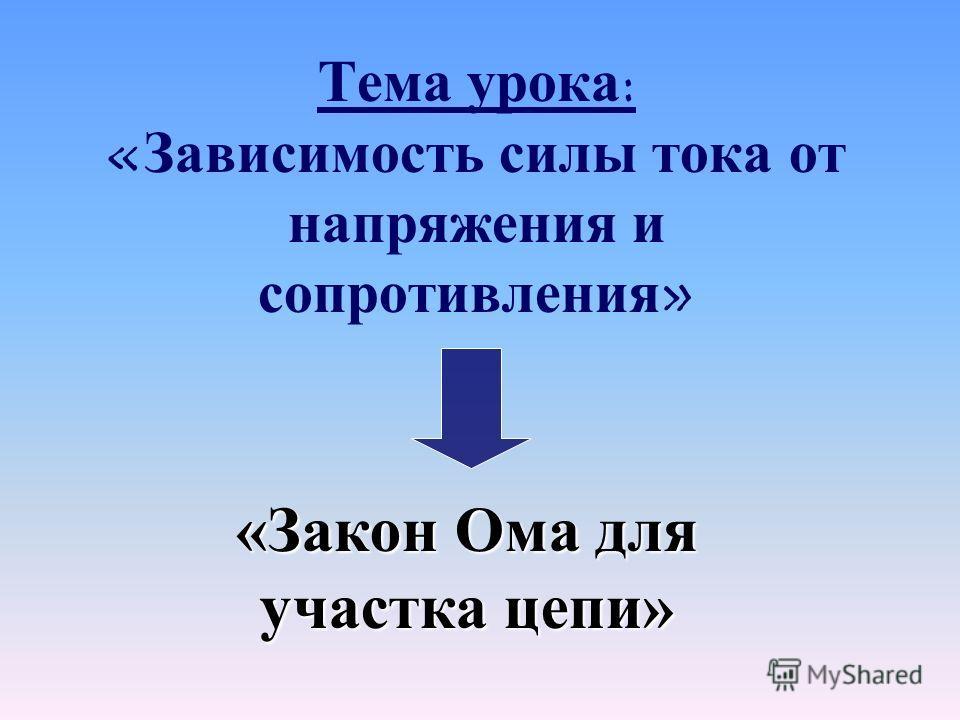 Тема урока : « Зависимость силы тока от напряжения и сопротивления » «Закон Ома для участка цепи»