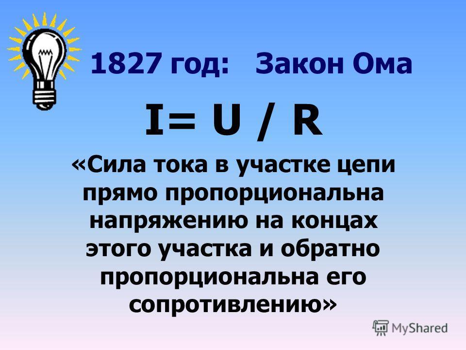 1827 год: Закон Ома I= U / R «Сила тока в участке цепи прямо пропорциональна напряжению на концах этого участка и обратно пропорциональна его сопротивлению»