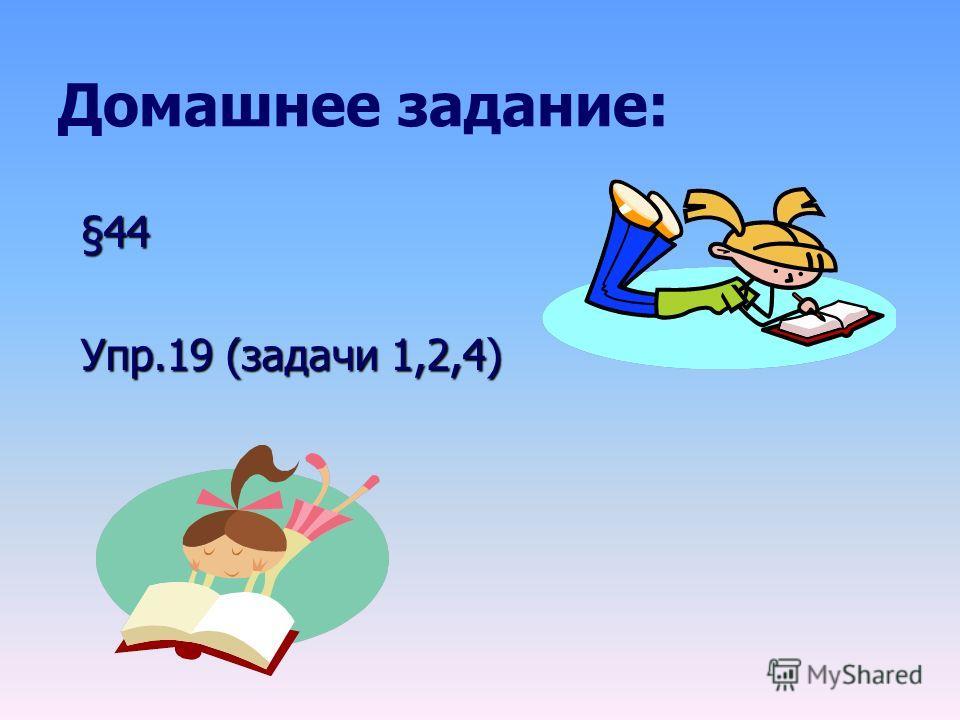 Домашнее задание: §44 Упр.19 (задачи 1,2,4)